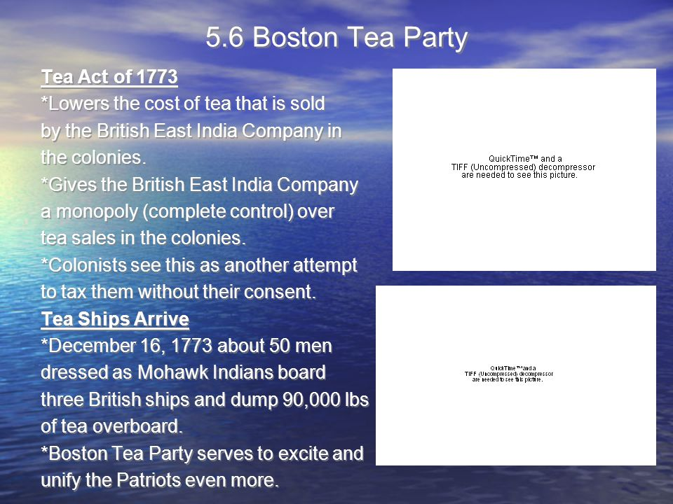 5.6 Boston Tea Party Tea Act of 1773 *Lowers the cost of tea that is sold by the British East India Company in the colonies.