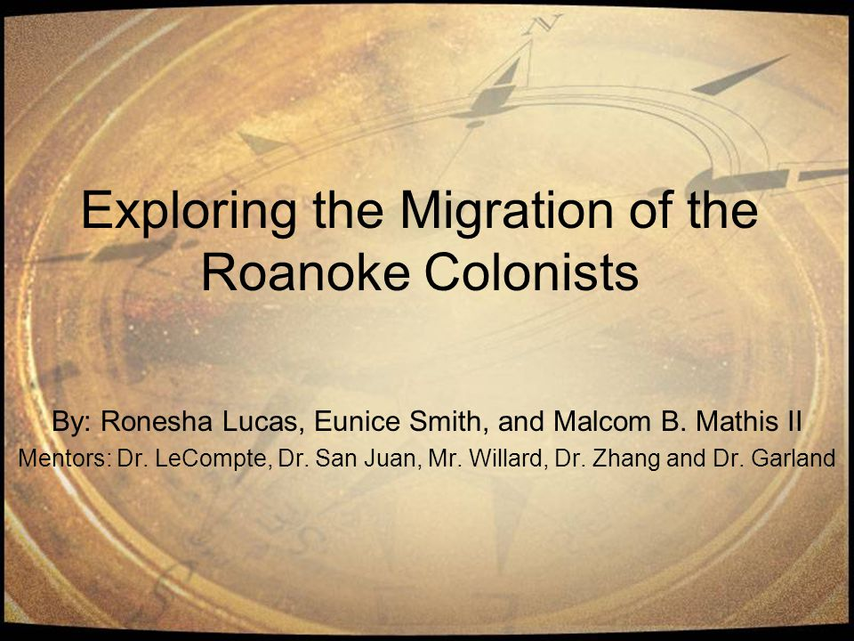 Exploring the Migration of the Roanoke Colonists By: Ronesha Lucas, Eunice Smith, and Malcom B.