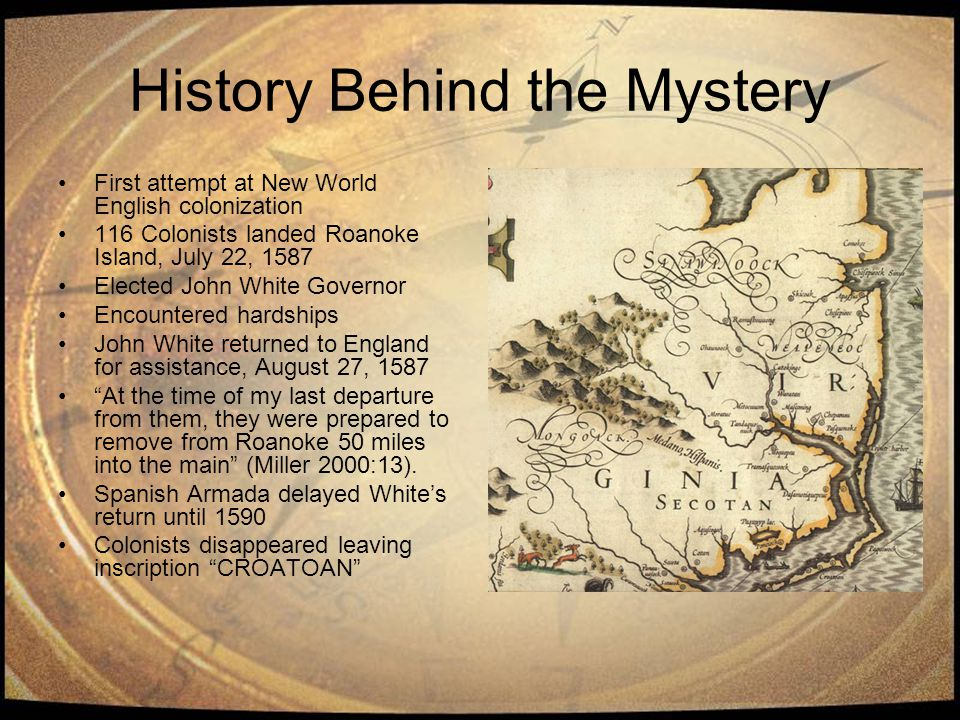History Behind the Mystery First attempt at New World English colonization 116 Colonists landed Roanoke Island, July 22, 1587 Elected John White Gover