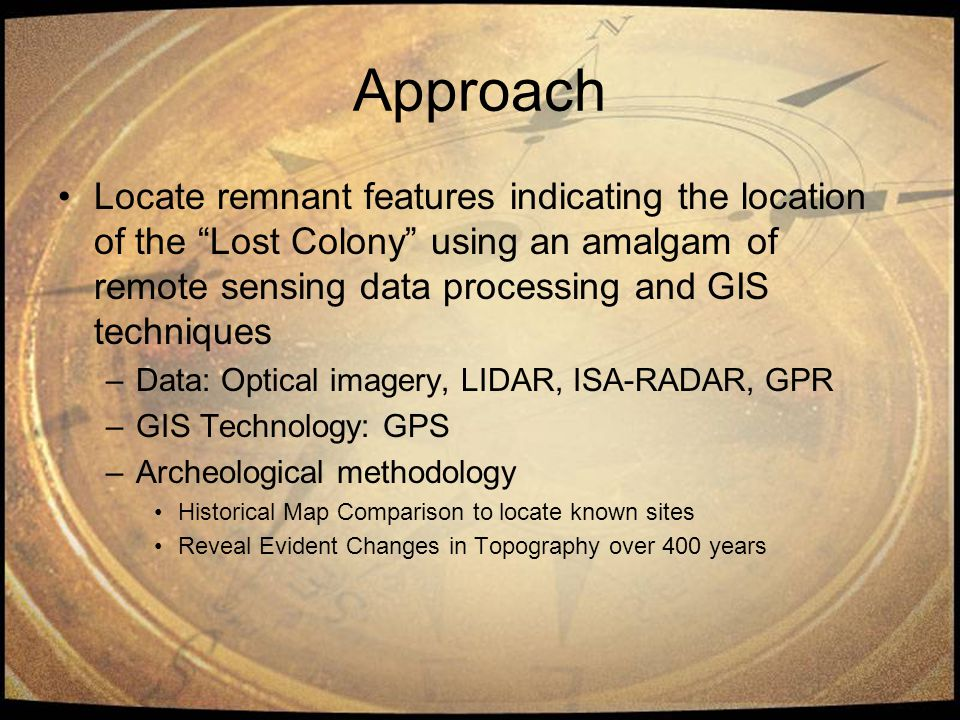 Approach Locate remnant features indicating the location of the Lost Colony using an amalgam of remote sensing data processing and GIS techniques –Data: Optical imagery, LIDAR, ISA-RADAR, GPR –GIS Technology: GPS –Archeological methodology Historical Map Comparison to locate known sites Reveal Evident Changes in Topography over 400 years