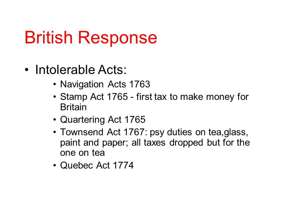 British Response Intolerable Acts: Navigation Acts 1763 Stamp Act 1765 - first tax to make money for Britain Quartering Act 1765 Townsend Act 1767: psy duties on tea,glass, paint and paper; all taxes dropped but for the one on tea Quebec Act 1774