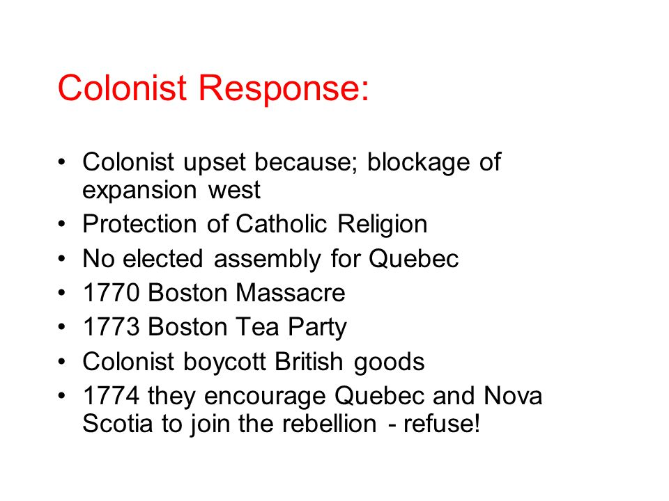 Colonist Response: Colonist upset because; blockage of expansion west Protection of Catholic Religion No elected assembly for Quebec 1770 Boston Massacre 1773 Boston Tea Party Colonist boycott British goods 1774 they encourage Quebec and Nova Scotia to join the rebellion - refuse!
