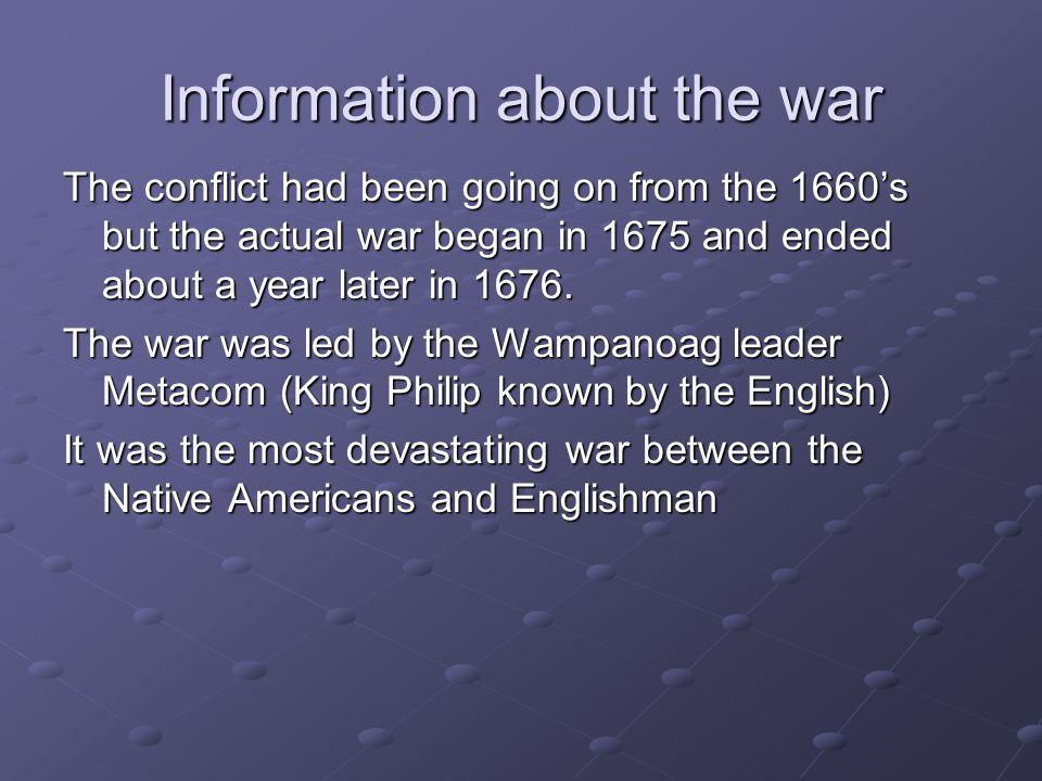 Information about the war The conflict had been going on from the 1660's but the actual war began in 1675 and ended about a year later in 1676.