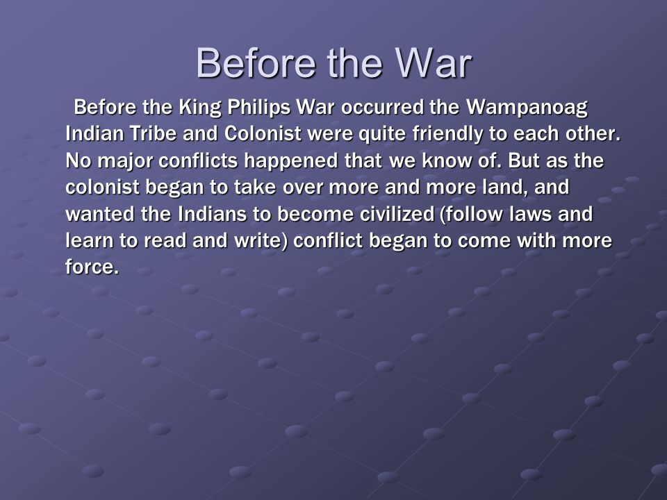 Before the War Before the King Philips War occurred the Wampanoag Indian Tribe and Colonist were quite friendly to each other.