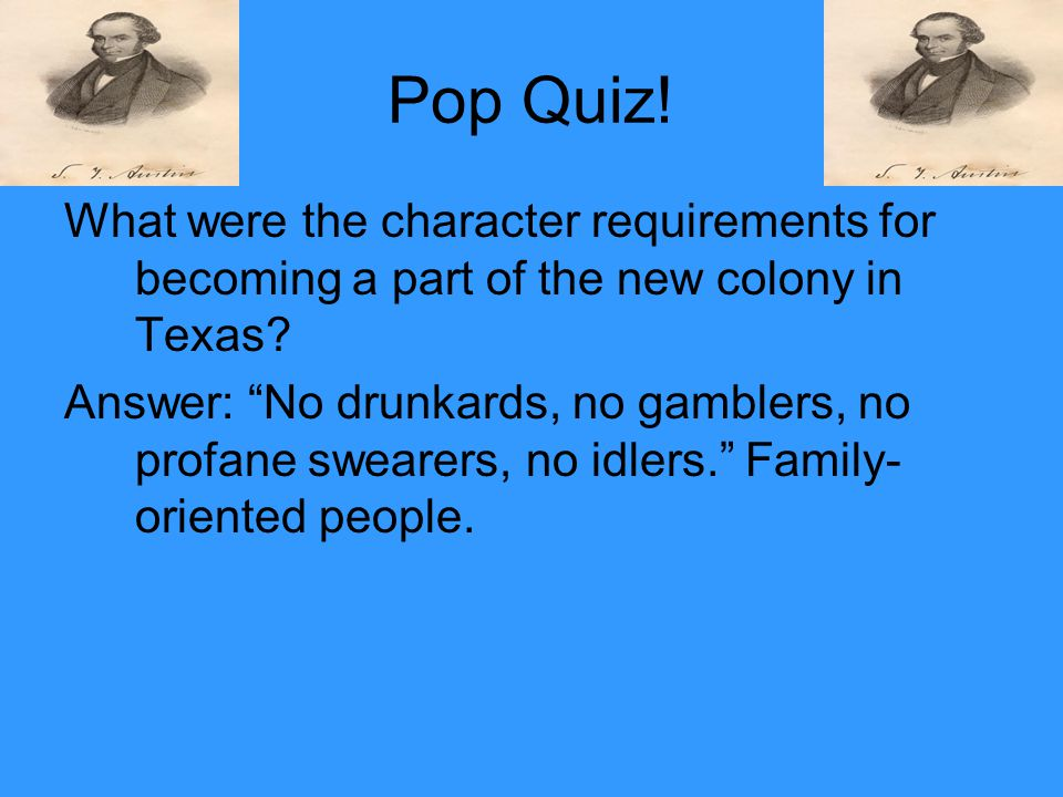 "Pop Quiz! What were the character requirements for becoming a part of the new colony in Texas? Answer: ""No drunkards, no gamblers, no profane swearers"