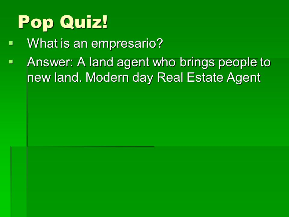Pop Quiz!  What is an empresario?  Answer: A land agent who brings people to new land. Modern day Real Estate Agent