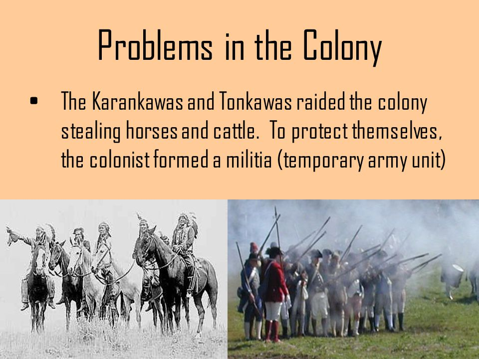 Problems in the Colony The Karankawas and Tonkawas raided the colony stealing horses and cattle. To protect themselves, the colonist formed a militia