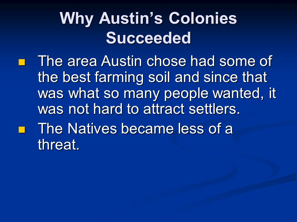 Why Austin's Colonies Succeeded The area Austin chose had some of the best farming soil and since that was what so many people wanted, it was not hard