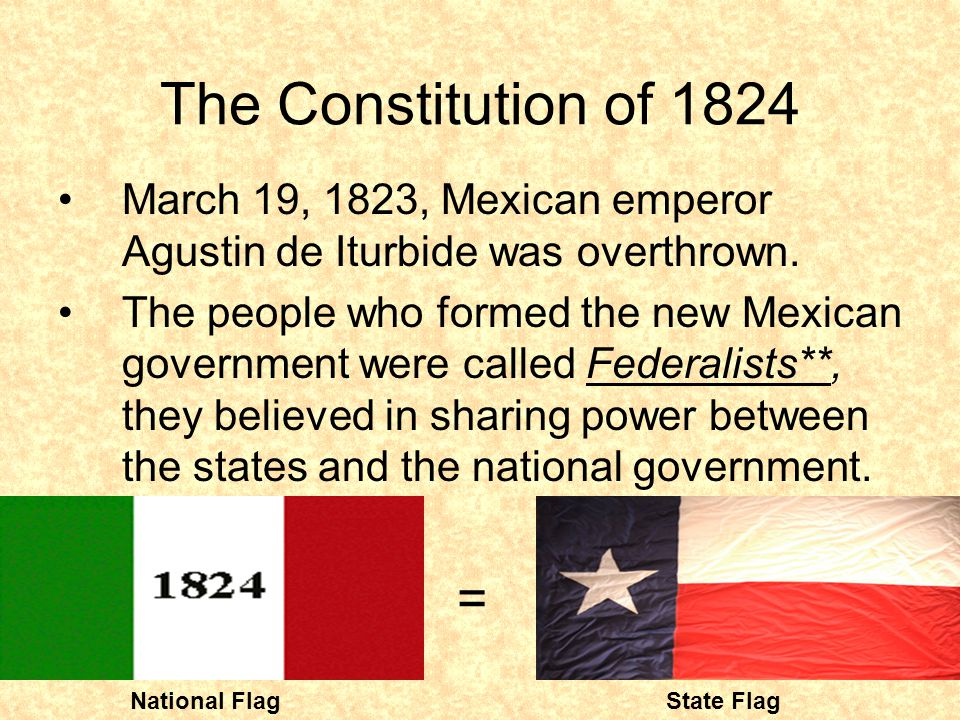 The Constitution of 1824 March 19, 1823, Mexican emperor Agustin de Iturbide was overthrown. The people who formed the new Mexican government were cal
