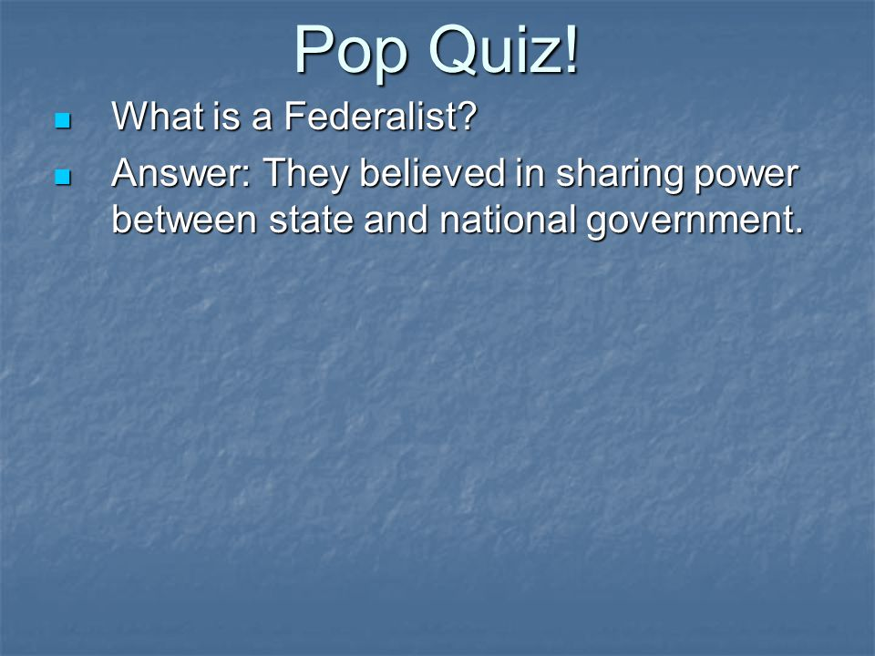 Pop Quiz! What is a Federalist? What is a Federalist? Answer: They believed in sharing power between state and national government. Answer: They belie