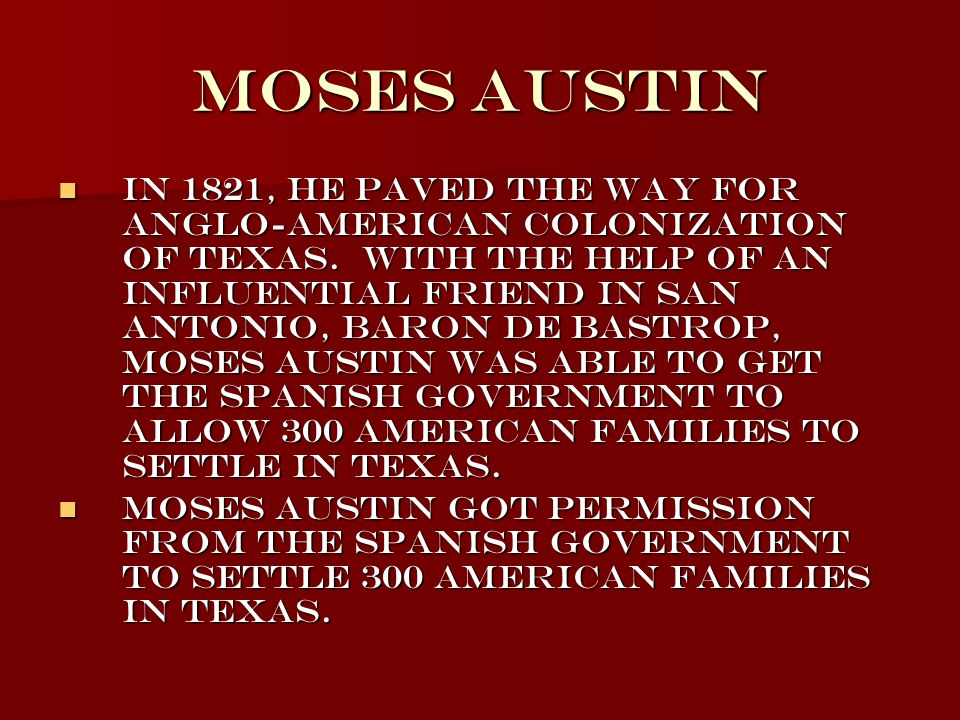 Moses Austin In 1821, he paved the way for Anglo-American colonization of Texas. With the help of an influential friend in San Antonio, Baron de Bastr