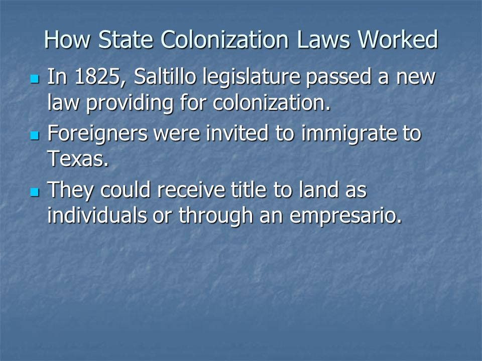 How State Colonization Laws Worked In 1825, Saltillo legislature passed a new law providing for colonization. In 1825, Saltillo legislature passed a n