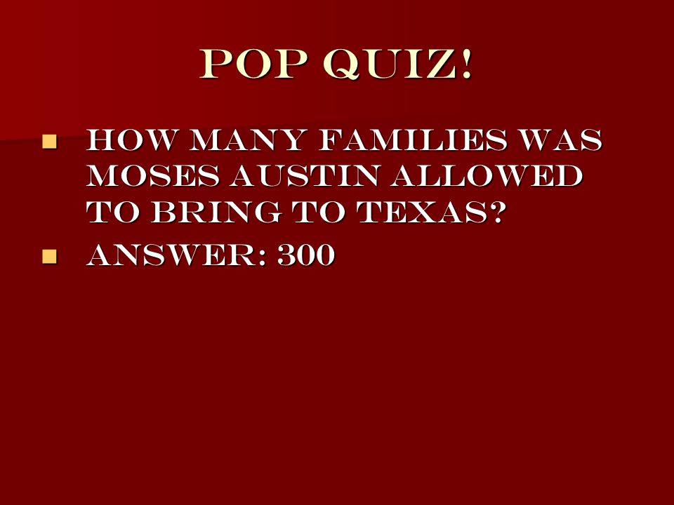 Pop Quiz! How many families was Moses Austin allowed to bring to Texas? How many families was Moses Austin allowed to bring to Texas? Answer: 300 Answ