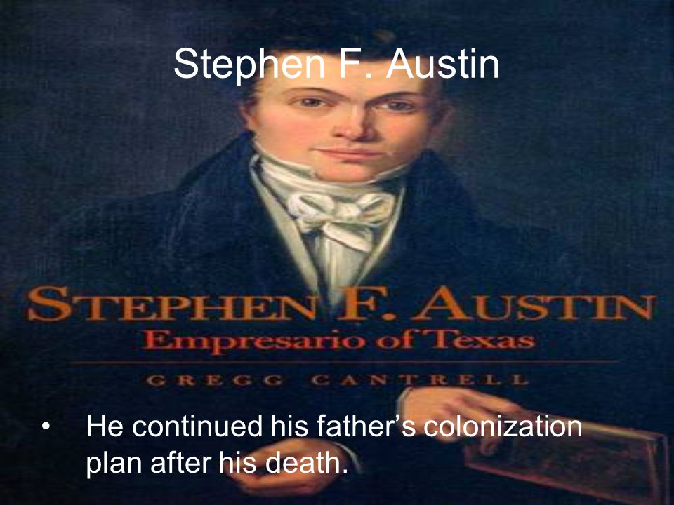 Stephen F. Austin He continued his father's colonization plan after his death.