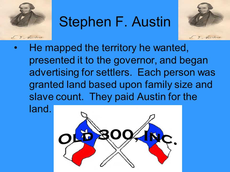 Stephen F. Austin He mapped the territory he wanted, presented it to the governor, and began advertising for settlers. Each person was granted land ba