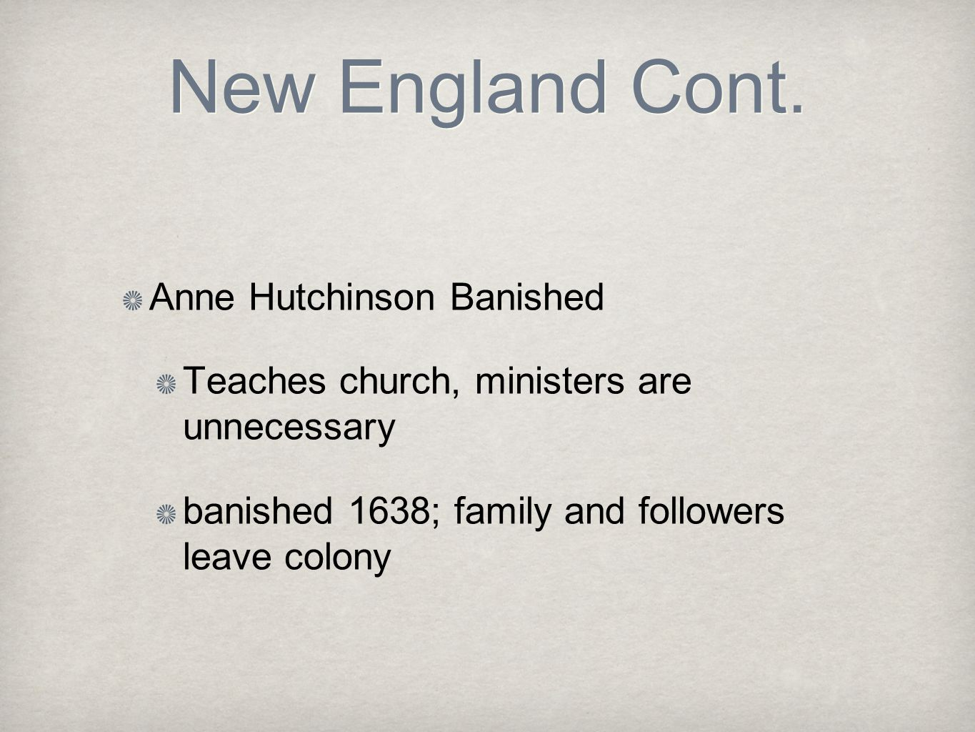New England Cont. Anne Hutchinson Banished Teaches church, ministers are unnecessary banished 1638; family and followers leave colony