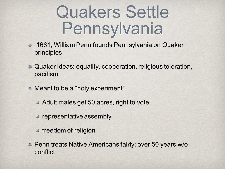 Quakers Settle Pennsylvania 1681, William Penn founds Pennsylvania on Quaker principles Quaker Ideas: equality, cooperation, religious toleration, pac