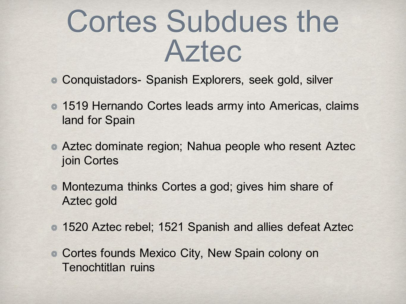Cortes Subdues the Aztec Conquistadors- Spanish Explorers, seek gold, silver 1519 Hernando Cortes leads army into Americas, claims land for Spain Azte