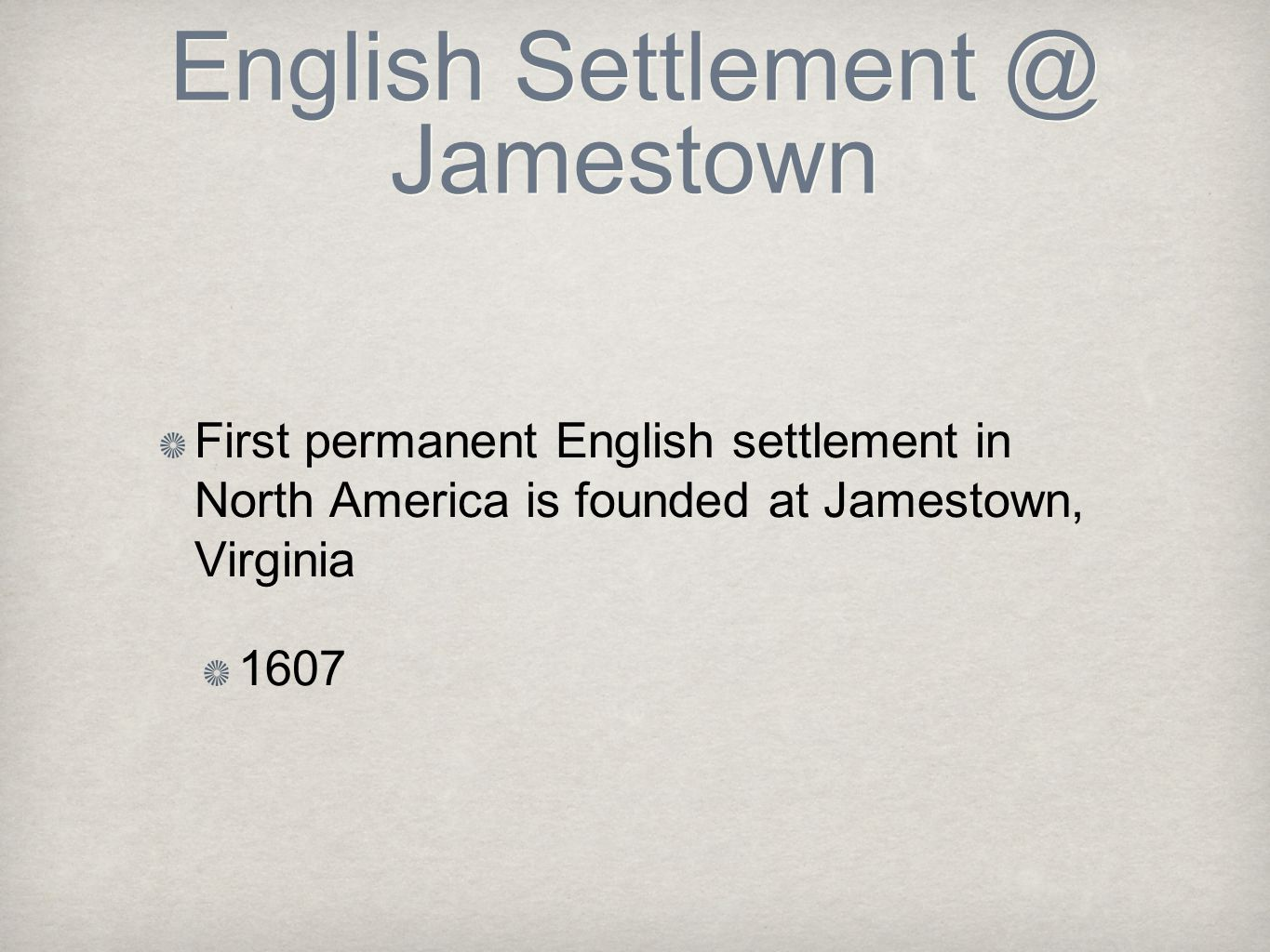 English Settlement @ Jamestown First permanent English settlement in North America is founded at Jamestown, Virginia 1607