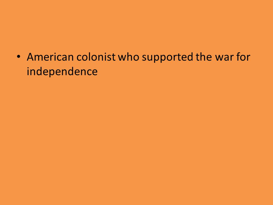 American colonist who supported the war for independence