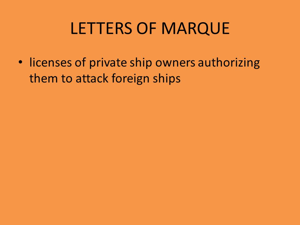 LETTERS OF MARQUE licenses of private ship owners authorizing them to attack foreign ships