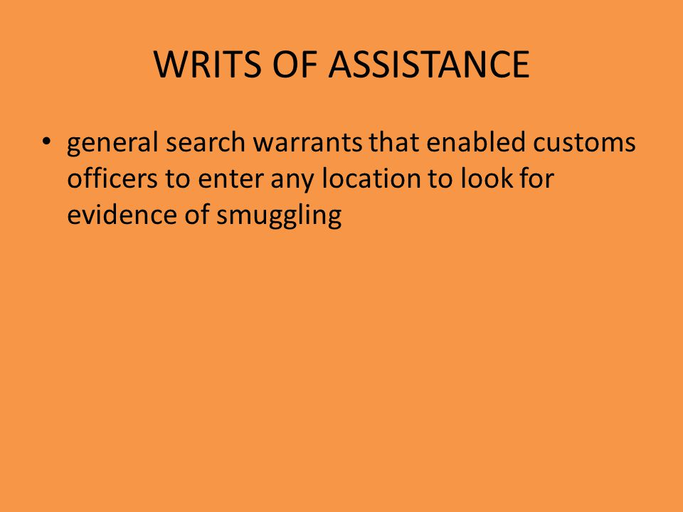 WRITS OF ASSISTANCE general search warrants that enabled customs officers to enter any location to look for evidence of smuggling