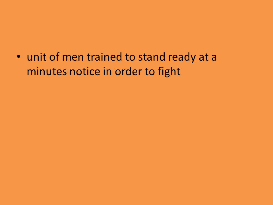 unit of men trained to stand ready at a minutes notice in order to fight