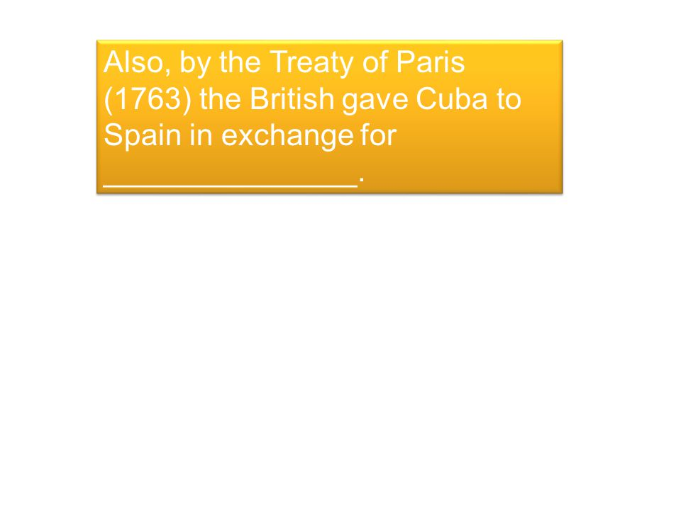 Also, by the Treaty of Paris (1763) the British gave Cuba to Spain in exchange for _______________.