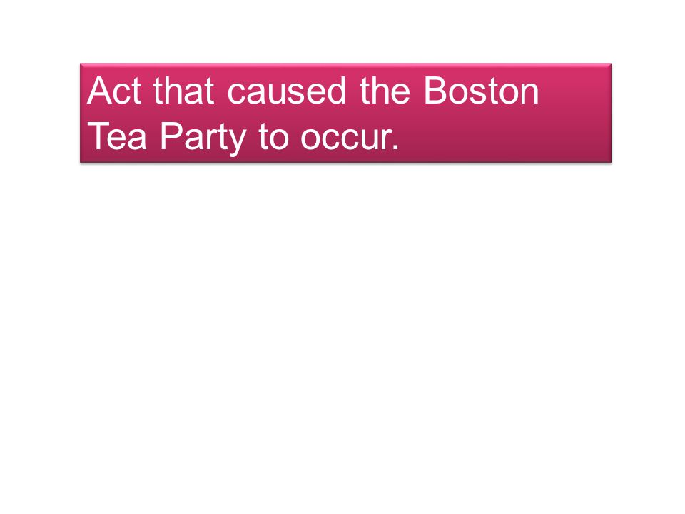 Act that caused the Boston Tea Party to occur.