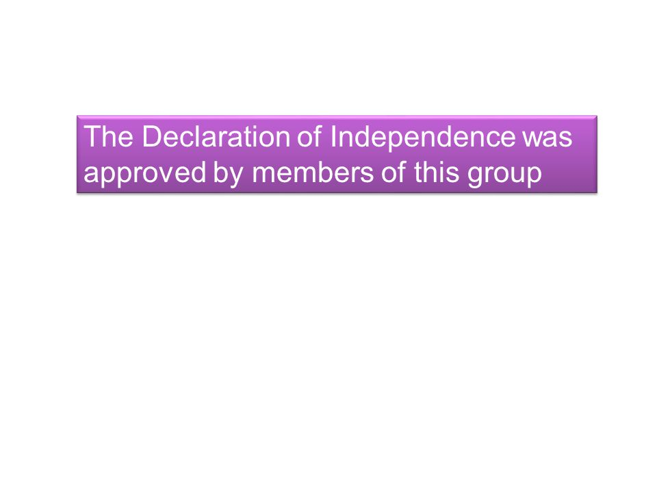 The Declaration of Independence was approved by members of this group