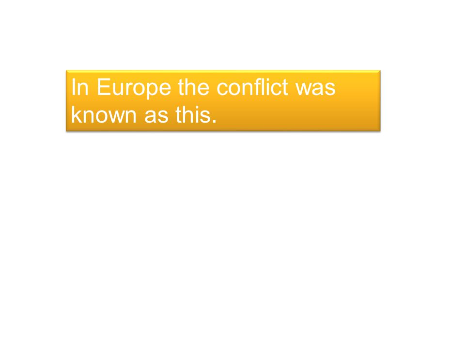In Europe the conflict was known as this.