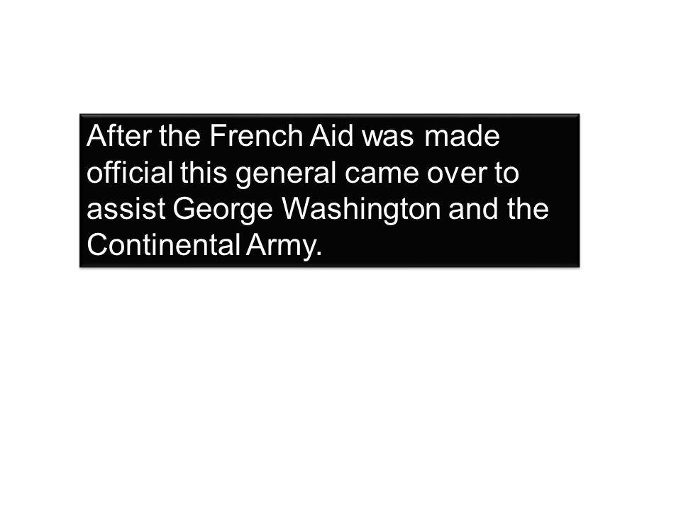 After the French Aid was made official this general came over to assist George Washington and the Continental Army.