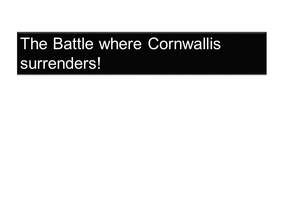 The Battle where Cornwallis surrenders!