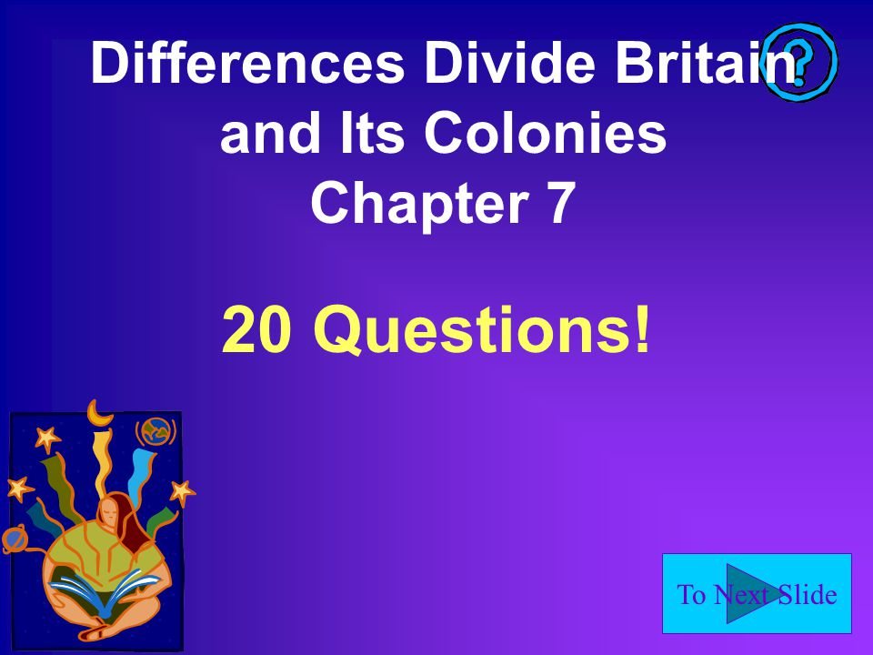 To Next Slide Differences Divide Britain and Its Colonies Chapter 7 20 Questions!