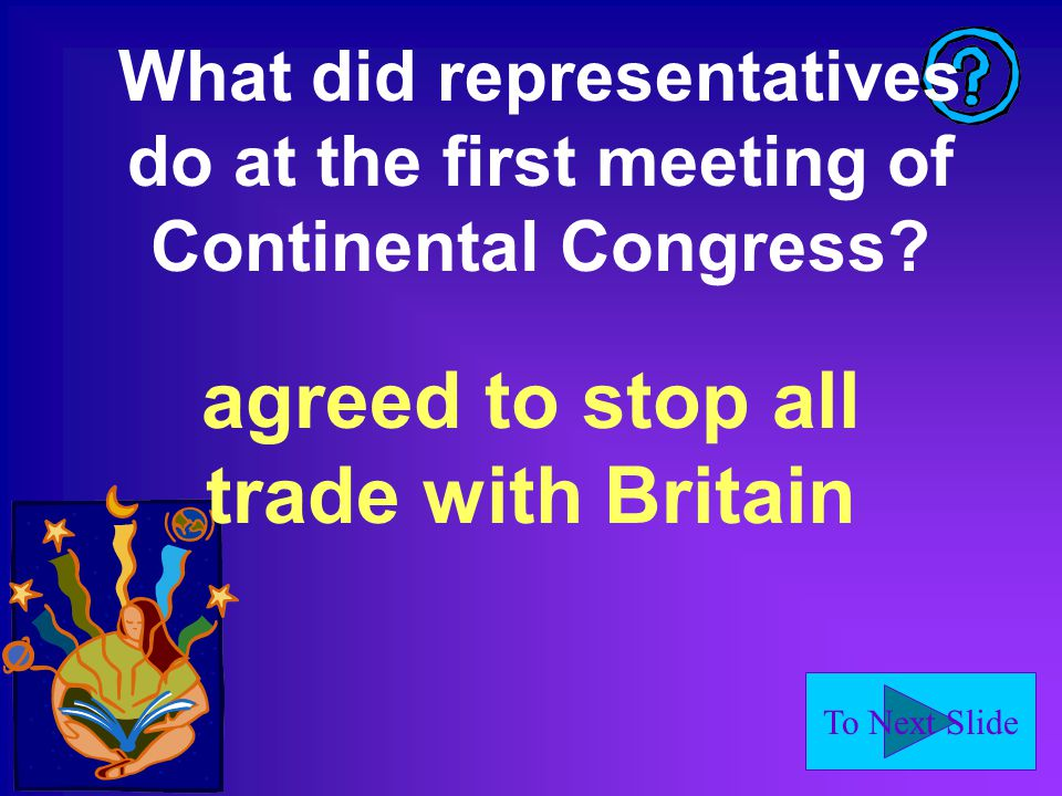 To Next Slide What did representatives do at the first meeting of Continental Congress.
