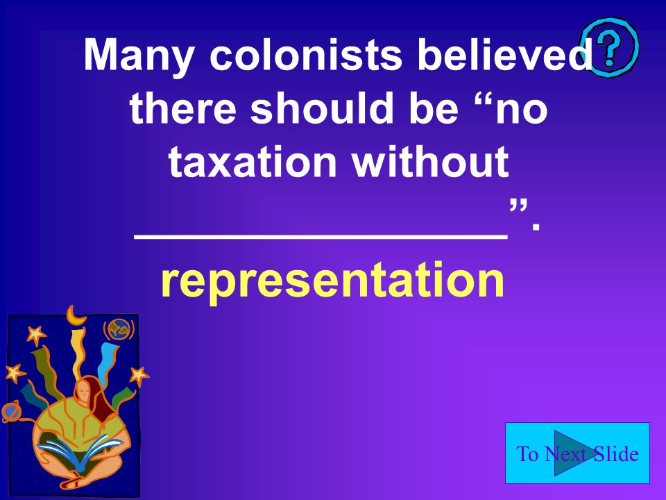 To Next Slide Many colonists believed there should be no taxation without _______________ .