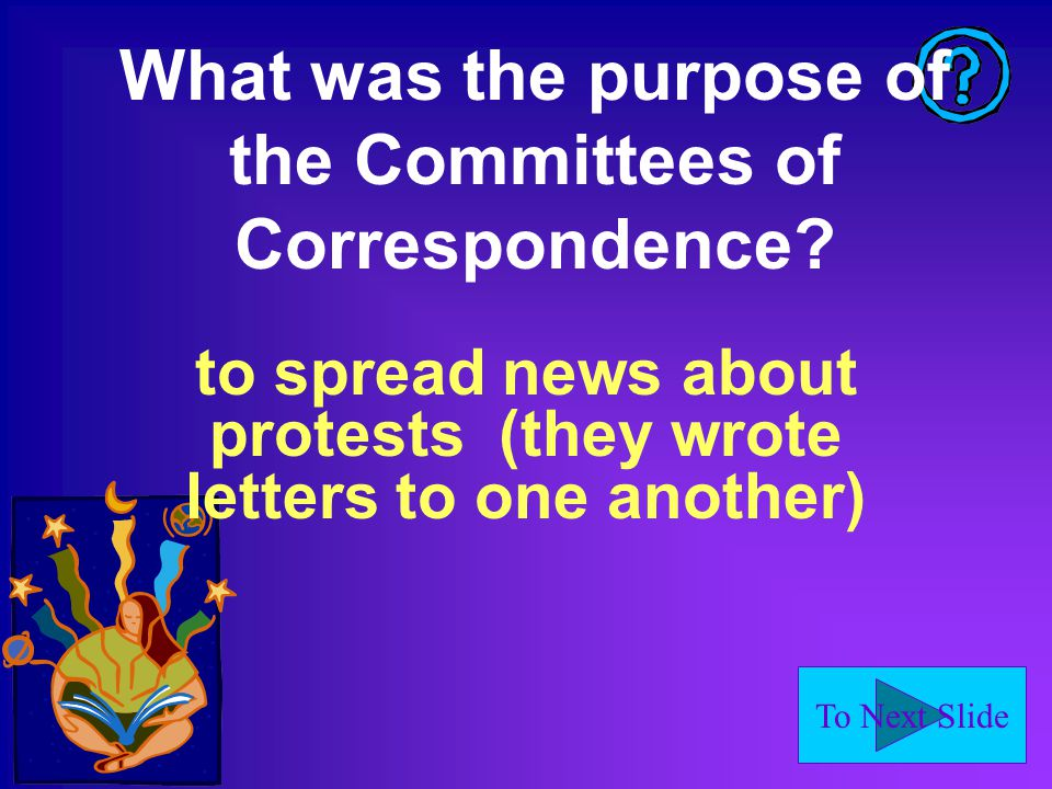 To Next Slide What was the purpose of the Committees of Correspondence.