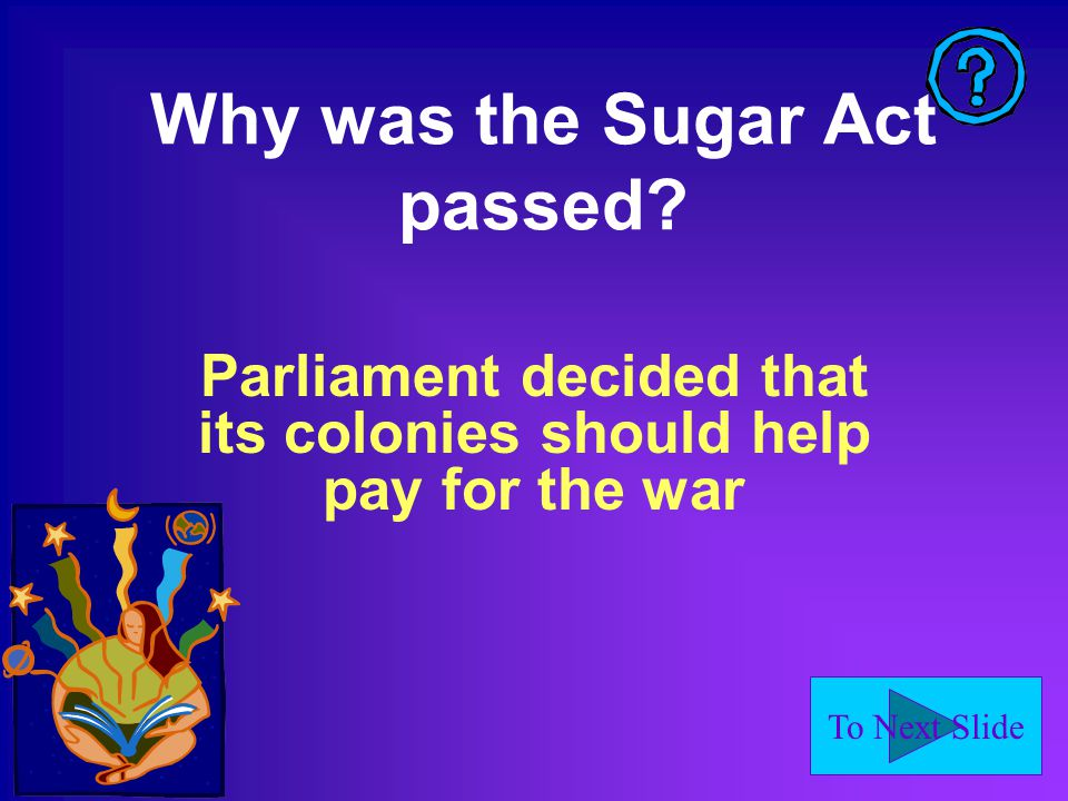 To Next Slide Why was the Sugar Act passed.