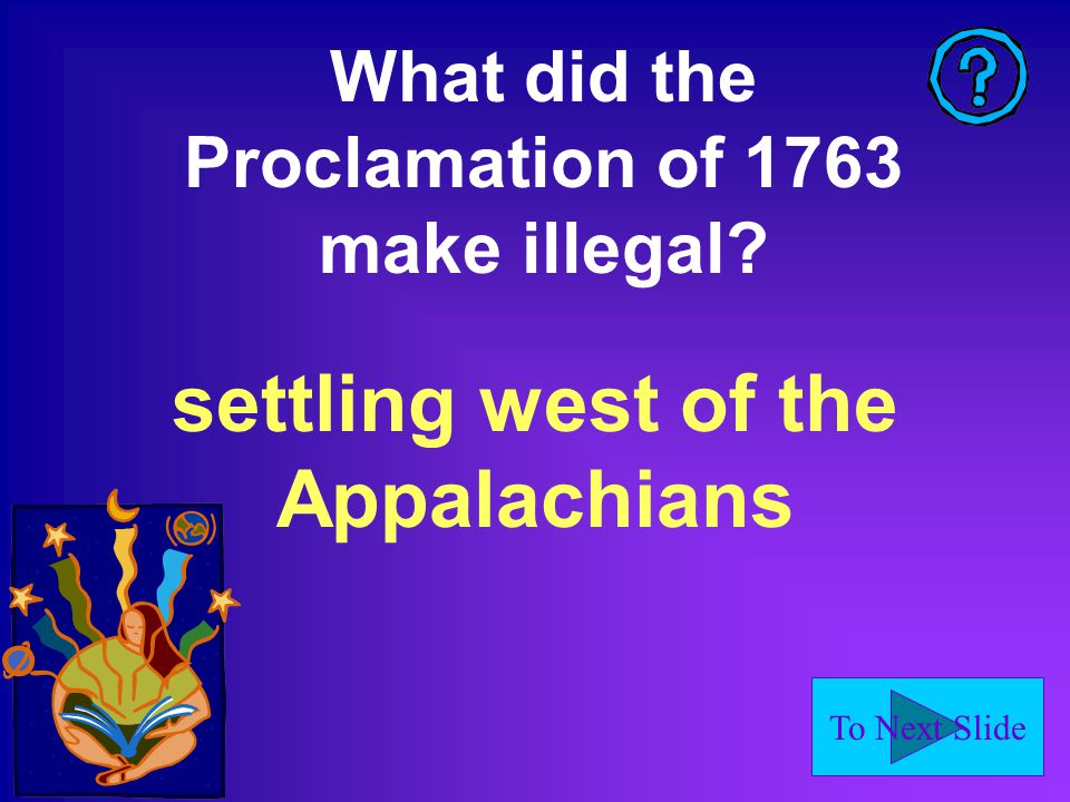 To Next Slide What did the Proclamation of 1763 make illegal? settling west of the Appalachians