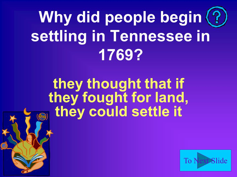 To Next Slide Why did people begin settling in Tennessee in 1769.