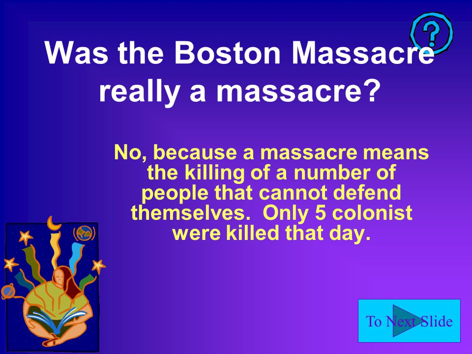 To Next Slide Was the Boston Massacre really a massacre.