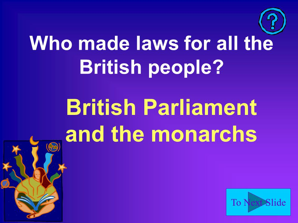 To Next Slide Who made laws for all the British people British Parliament and the monarchs