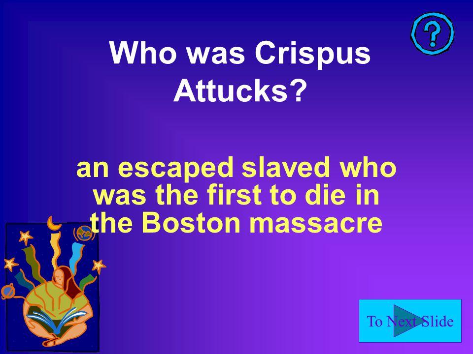 To Next Slide Who was Crispus Attucks.
