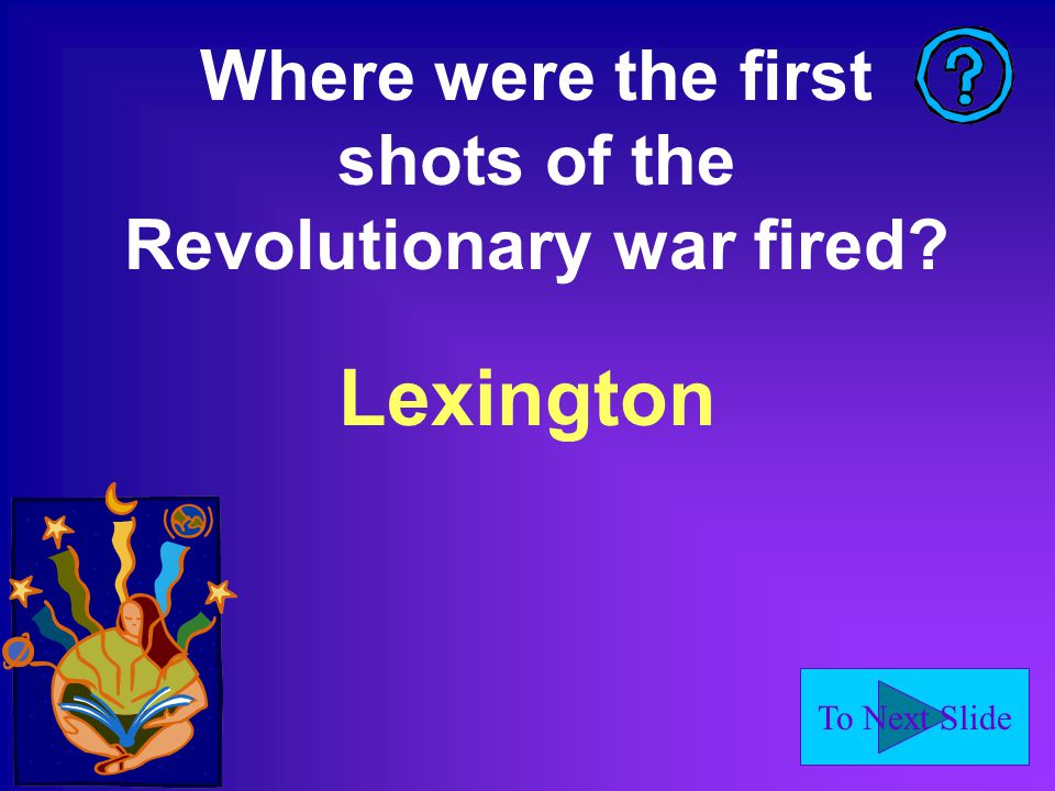 To Next Slide Where were the first shots of the Revolutionary war fired Lexington
