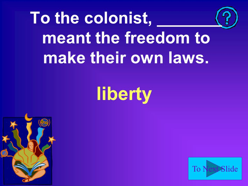 To Next Slide To the colonist, _______ meant the freedom to make their own laws. liberty