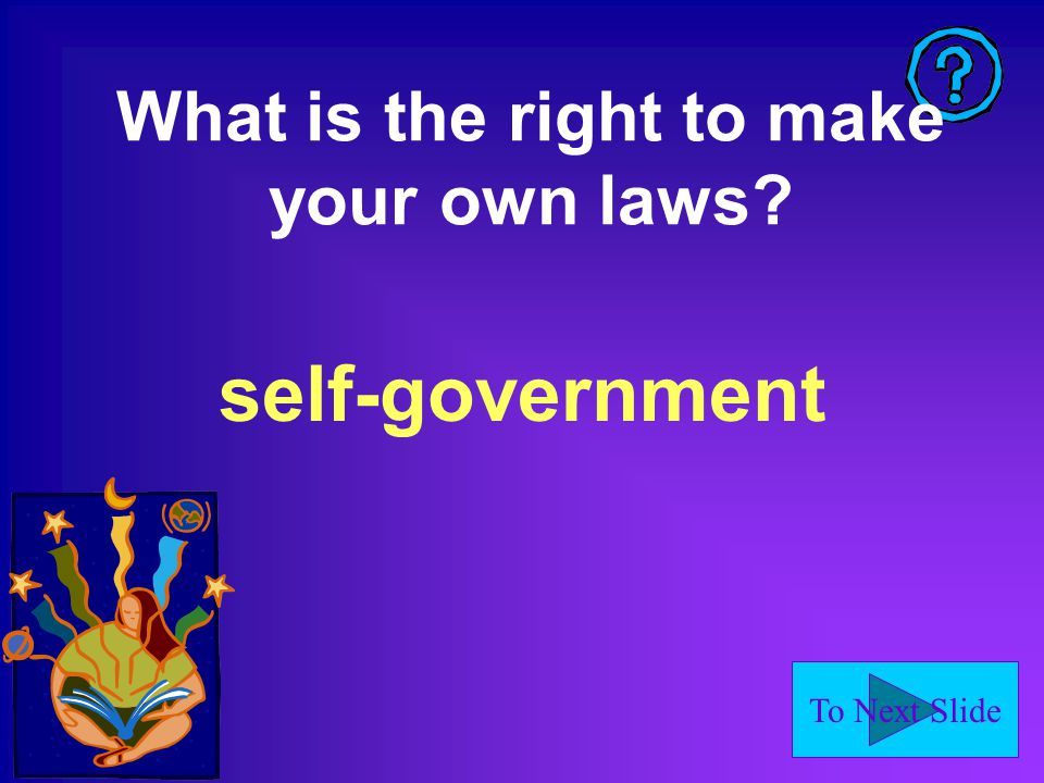 To Next Slide What is the right to make your own laws? self-government