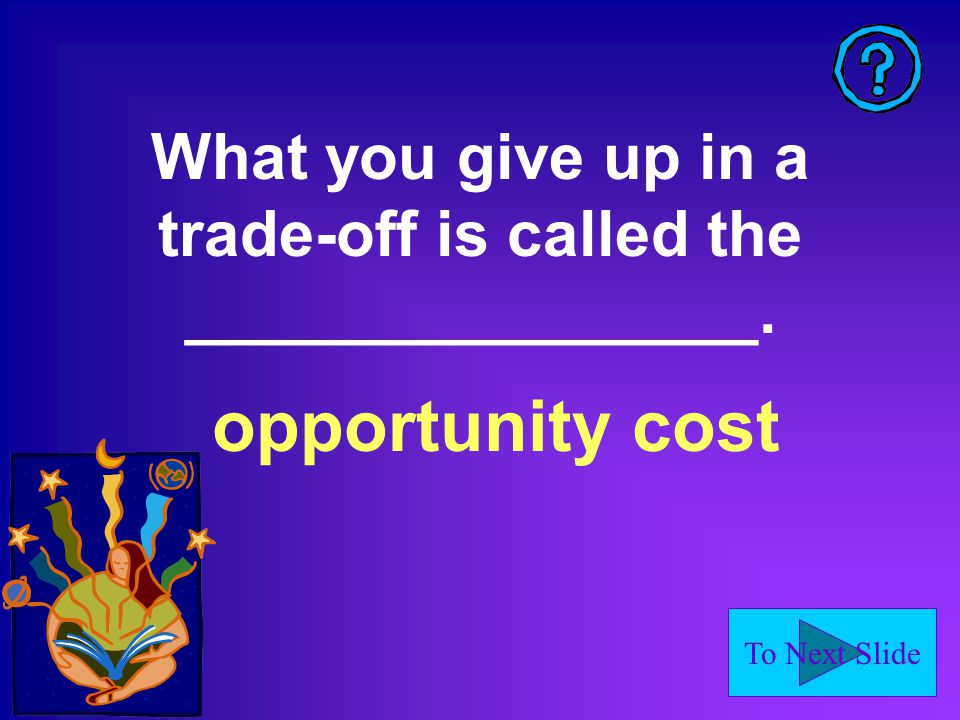 To Next Slide What you give up in a trade-off is called the ________________. opportunity cost