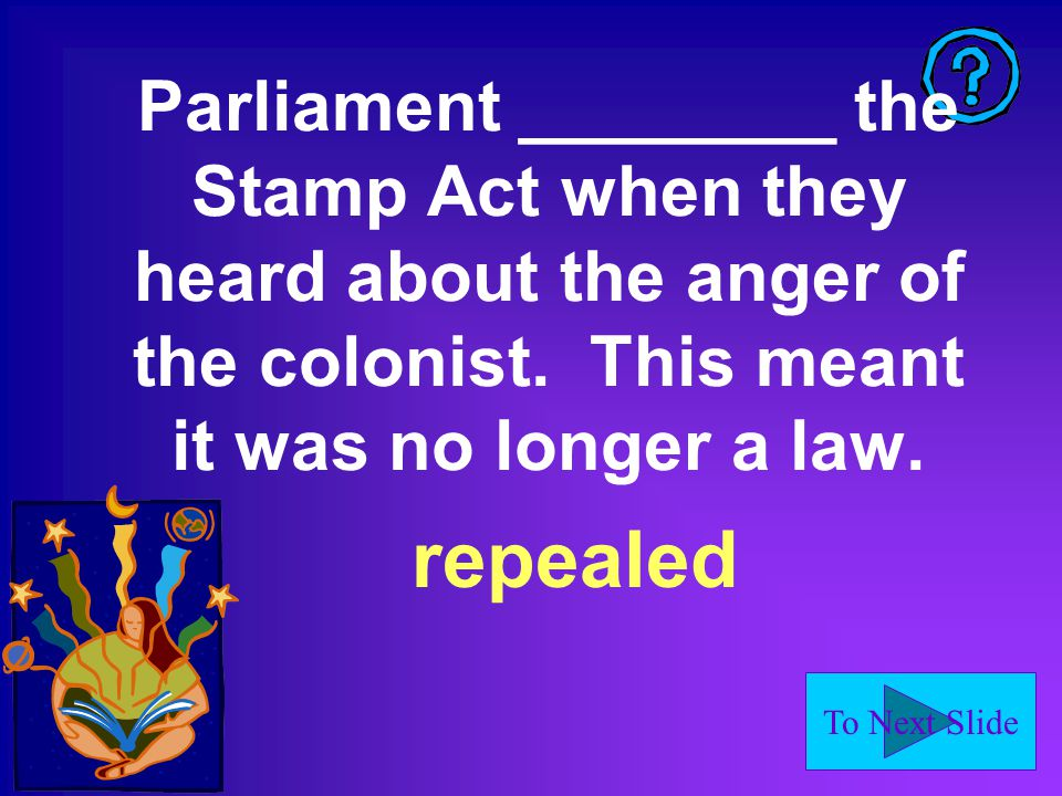 To Next Slide Parliament ________ the Stamp Act when they heard about the anger of the colonist.