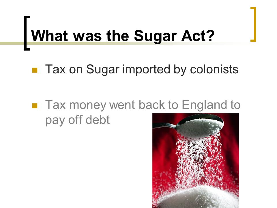 What was the Sugar Act? Tax on Sugar imported by colonists Tax money went back to England to pay off debt