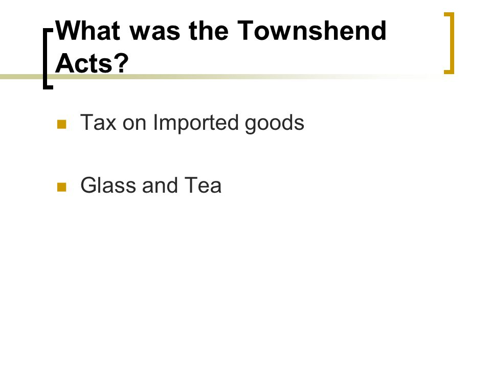 What was the Townshend Acts? Tax on Imported goods Glass and Tea